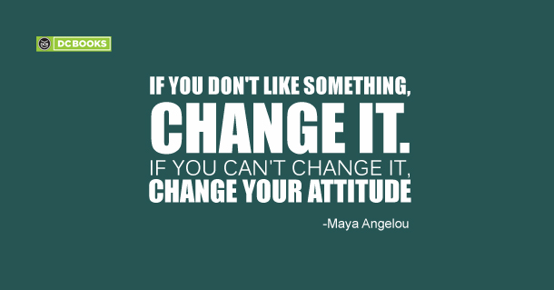 If you don't like something, change it. If you can't change it, change your attitude -Maya Angelou