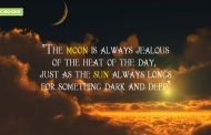 """The moon is always jealous of the heat of the day,just as the sun always longs for something dark and deep."""