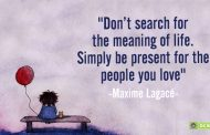 """Don't search for the meaning of life. Simply be present for the people you love."""