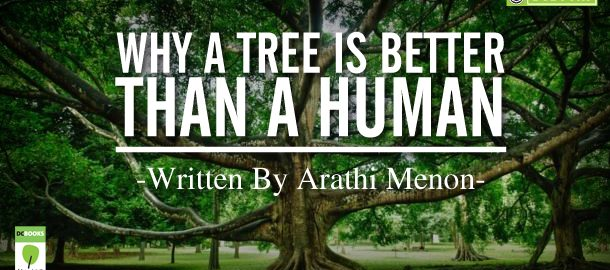 Why a tree is better than a human  By Arathi Menon