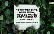 """If we wait until we're ready, we'll be waiting for the rest of our lives."""