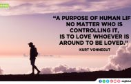 """A purpose of human life, no matter who is controlling it, is to love  whoever is around to be loved."""