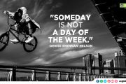 """Someday is not a day of the week."""