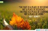 """The past is a place of reference, not a place of residence; the past is a place of learning,  not a place of living."""