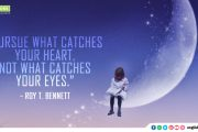 """Pursue what catches your heart, not what catches your eyes."""
